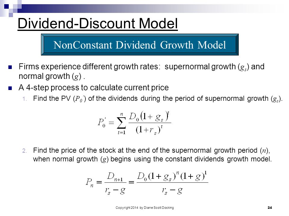 Copyright 2014 by Diane Scott Docking 24 Dividend-Discount Model Firms experience different growth rates: supernormal growth ( g s ) and normal growth ( g ).