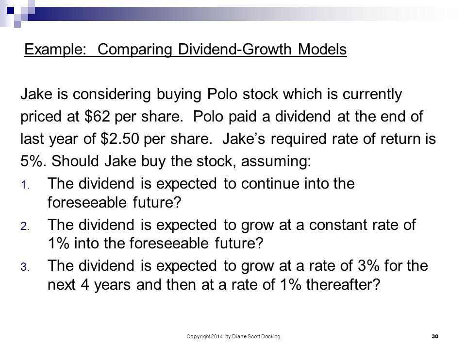 Copyright 2014 by Diane Scott Docking 30 Example: Comparing Dividend-Growth Models Jake is considering buying Polo stock which is currently priced at $62 per share.