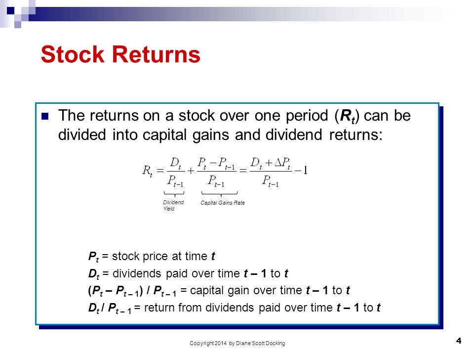 4 Copyright 2014 by Diane Scott Docking Stock Returns The returns on a stock over one period (R t ) can be divided into capital gains and dividend returns: P t = stock price at time t D t = dividends paid over time t – 1 to t (P t – P t – 1 ) / P t – 1 = capital gain over time t – 1 to t D t / P t – 1 = return from dividends paid over time t – 1 to t The returns on a stock over one period (R t ) can be divided into capital gains and dividend returns: P t = stock price at time t D t = dividends paid over time t – 1 to t (P t – P t – 1 ) / P t – 1 = capital gain over time t – 1 to t D t / P t – 1 = return from dividends paid over time t – 1 to t Dividend Yield Capital Gains Rate