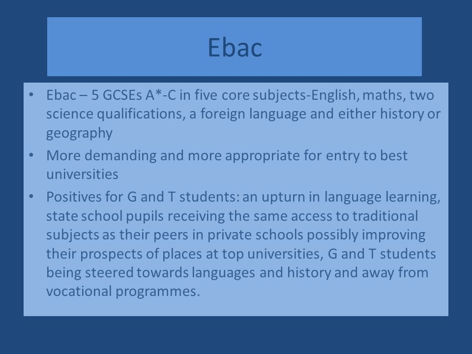 Ebac Ebac – 5 GCSEs A*-C in five core subjects-English, maths, two science qualifications, a foreign language and either history or geography More demanding and more appropriate for entry to best universities Positives for G and T students: an upturn in language learning, state school pupils receiving the same access to traditional subjects as their peers in private schools possibly improving their prospects of places at top universities, G and T students being steered towards languages and history and away from vocational programmes.