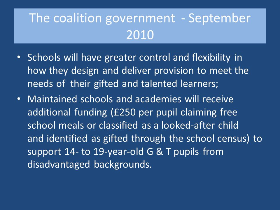 The coalition government - September 2010 Schools will have greater control and flexibility in how they design and deliver provision to meet the needs of their gifted and talented learners; Maintained schools and academies will receive additional funding (£250 per pupil claiming free school meals or classified as a looked-after child and identified as gifted through the school census) to support 14- to 19-year-old G & T pupils from disadvantaged backgrounds.