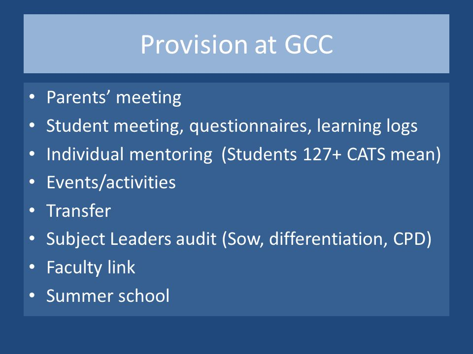 Provision at GCC Parents' meeting Student meeting, questionnaires, learning logs Individual mentoring (Students 127+ CATS mean) Events/activities Transfer Subject Leaders audit (Sow, differentiation, CPD) Faculty link Summer school