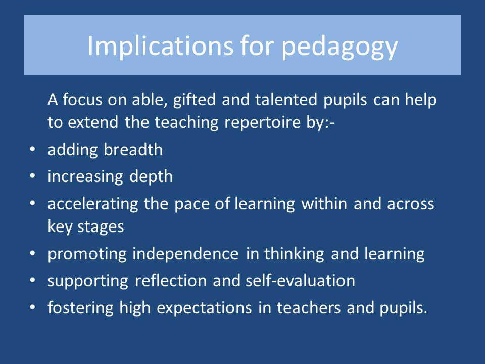 Implications for pedagogy A focus on able, gifted and talented pupils can help to extend the teaching repertoire by:- adding breadth increasing depth accelerating the pace of learning within and across key stages promoting independence in thinking and learning supporting reflection and self-evaluation fostering high expectations in teachers and pupils.