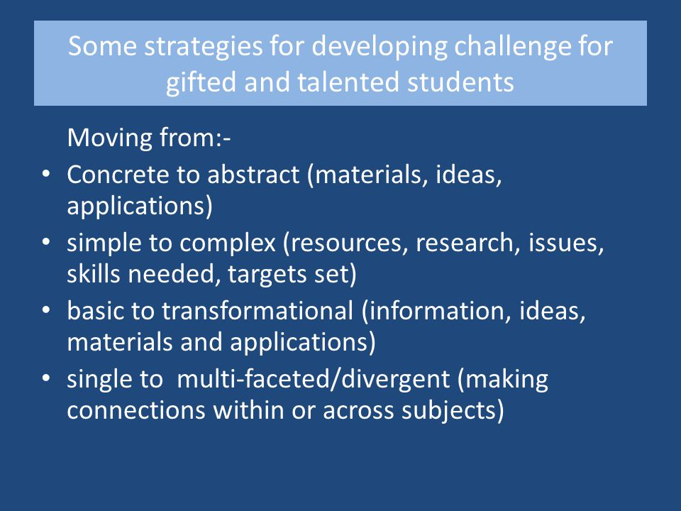 Some strategies for developing challenge for gifted and talented students Moving from:- Concrete to abstract (materials, ideas, applications) simple to complex (resources, research, issues, skills needed, targets set) basic to transformational (information, ideas, materials and applications) single to multi-faceted/divergent (making connections within or across subjects)