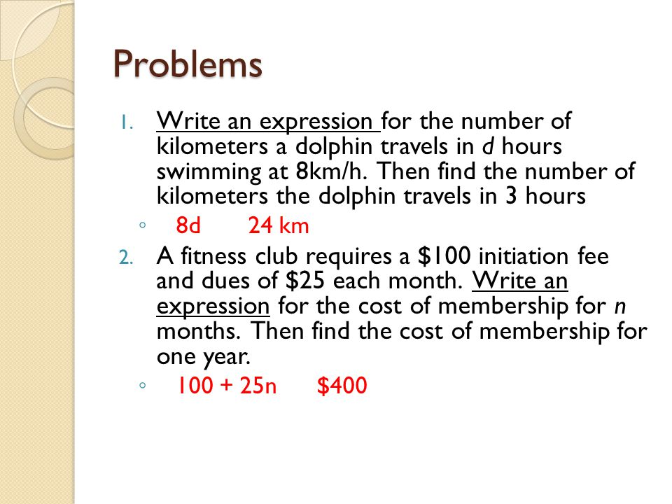 Problems 1. Write an expression for the number of kilometers a dolphin travels in d hours swimming at 8km/h. Then find the number of kilometers the do