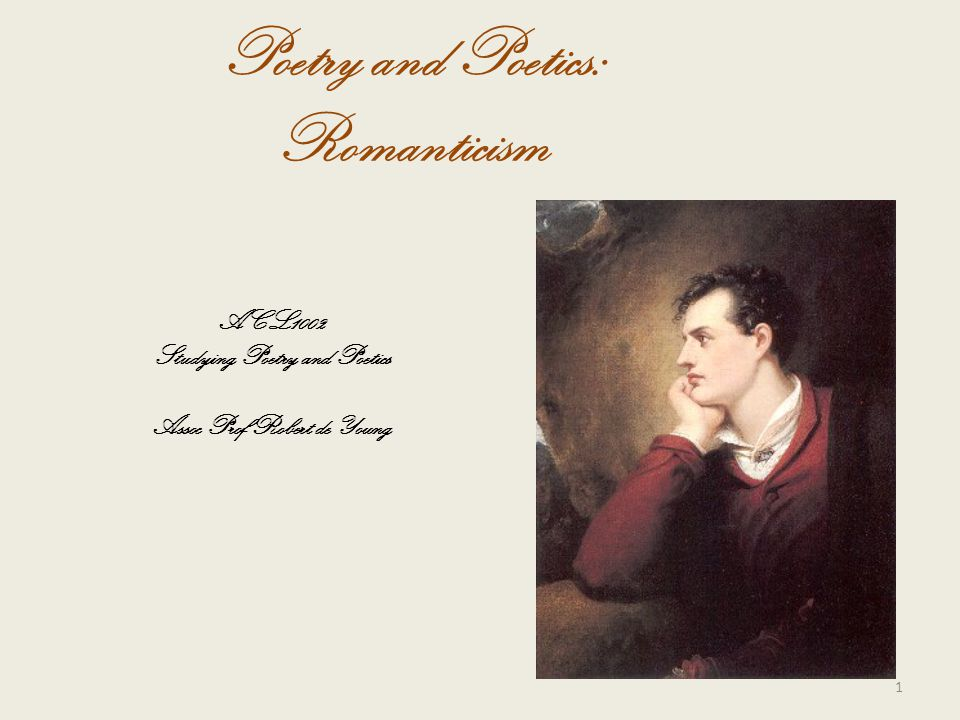 Poetry and Poetics: Romanticism ACL1002 Studying Poetry and Poetics Assoc Prof Robert de Young 1