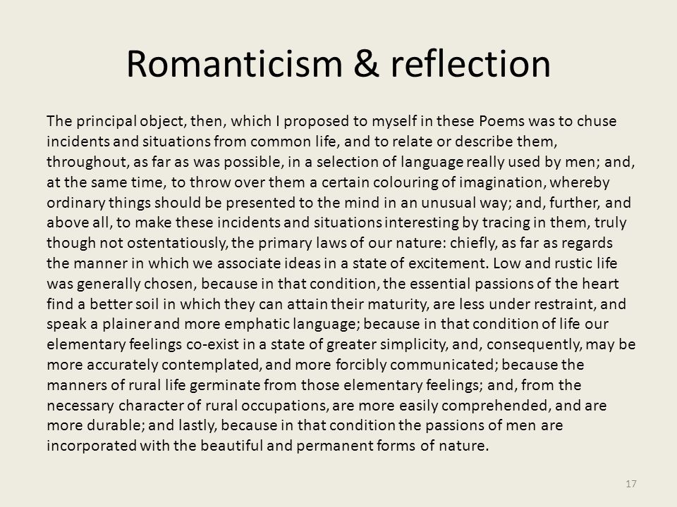 Romanticism & reflection 17 The principal object, then, which I proposed to myself in these Poems was to chuse incidents and situations from common li