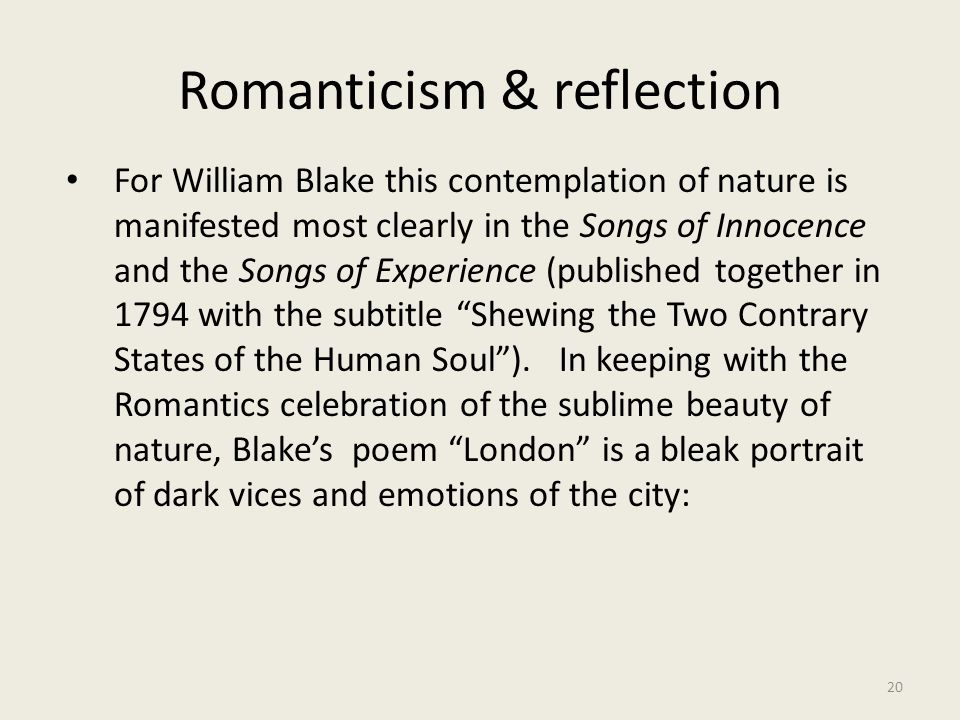 Romanticism & reflection 20 For William Blake this contemplation of nature is manifested most clearly in the Songs of Innocence and the Songs of Exper