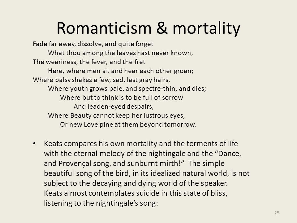 Romanticism & mortality 25 Fade far away, dissolve, and quite forget What thou among the leaves hast never known, The weariness, the fever, and the fr