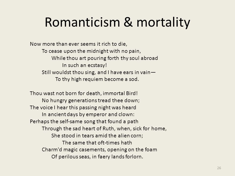 Romanticism & mortality 26 Now more than ever seems it rich to die, To cease upon the midnight with no pain, While thou art pouring forth thy soul abr