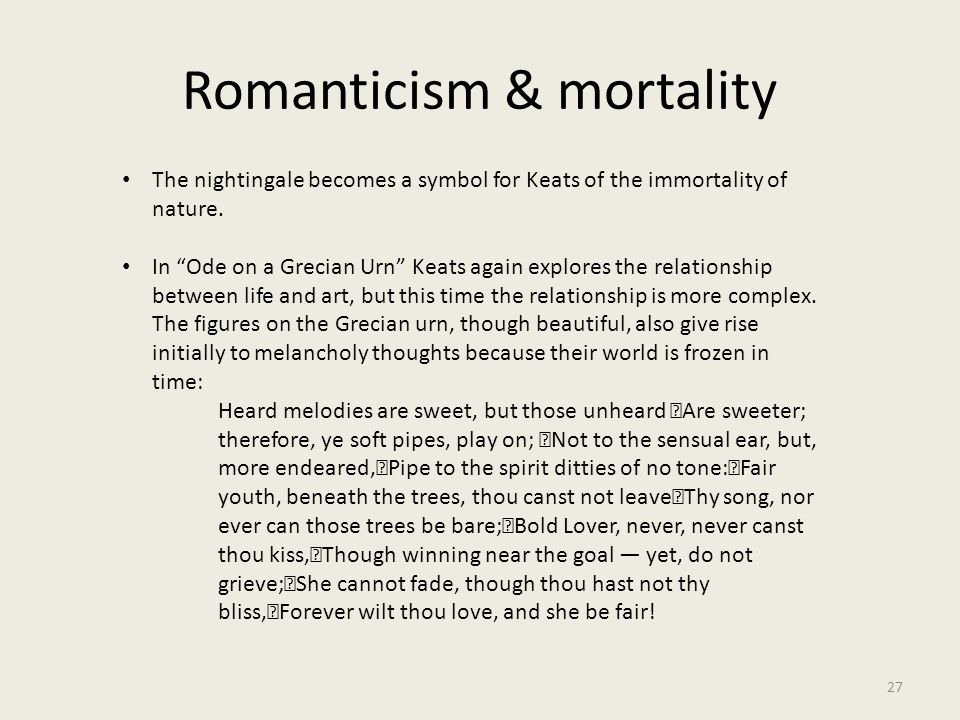 """Romanticism & mortality 27 The nightingale becomes a symbol for Keats of the immortality of nature. In """"Ode on a Grecian Urn"""" Keats again explores the"""