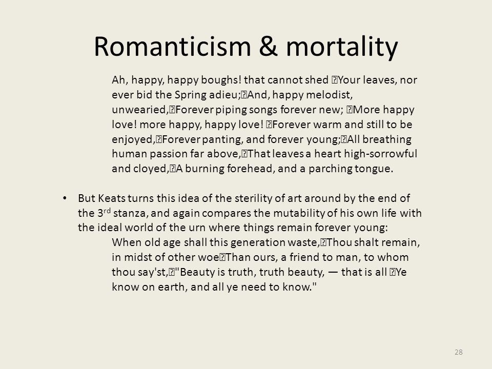 Romanticism & mortality 28 Ah, happy, happy boughs! that cannot shed Your leaves, nor ever bid the Spring adieu; And, happy melodist, unwearied, Forev