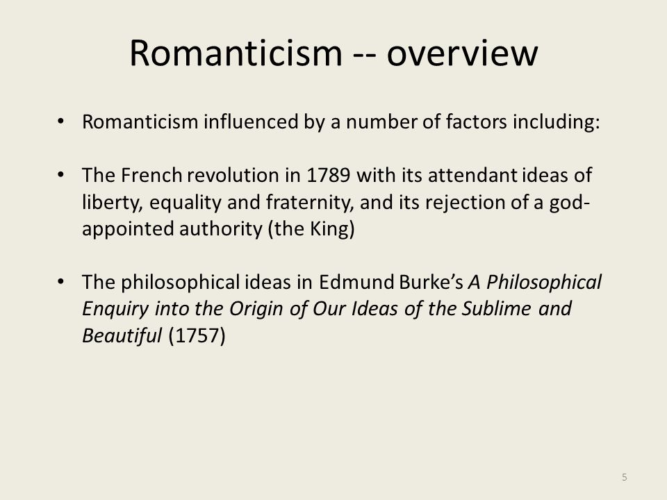 Romanticism -- overview 5 Romanticism influenced by a number of factors including: The French revolution in 1789 with its attendant ideas of liberty,