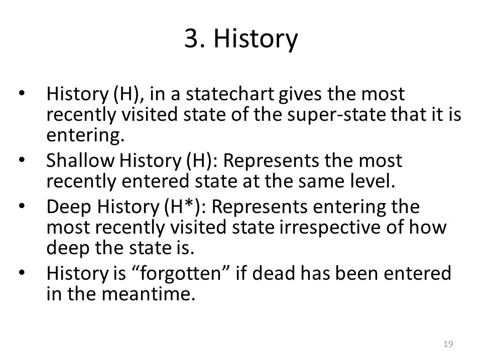 3. History History (H), in a statechart gives the most recently visited state of the super-state that it is entering. Shallow History (H): Represents