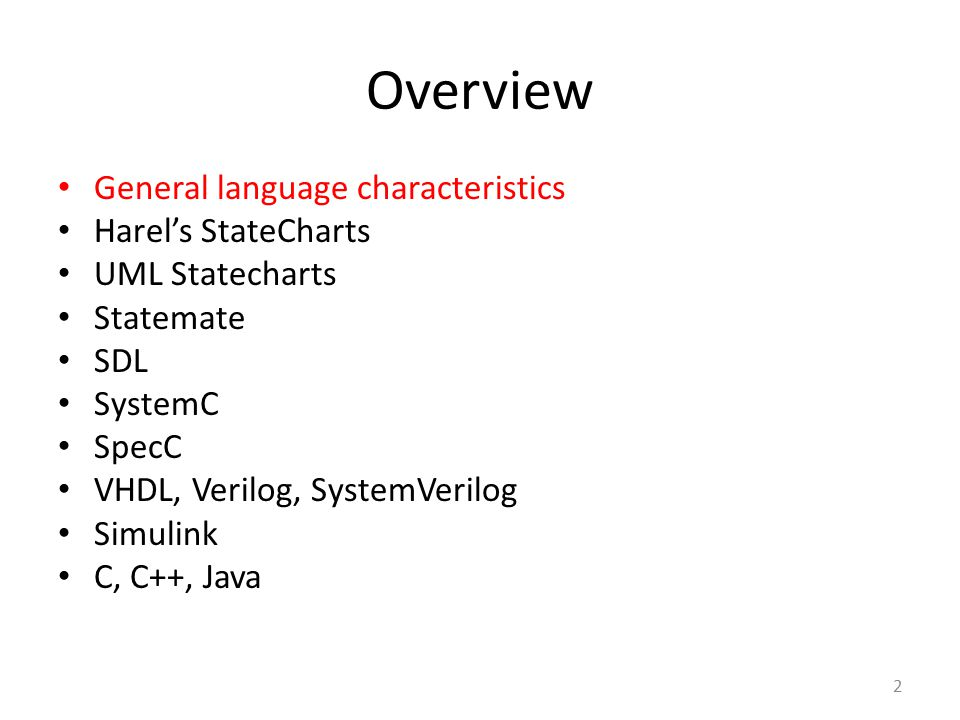 Overview General language characteristics Harel's StateCharts UML Statecharts Statemate SDL SystemC SpecC VHDL, Verilog, SystemVerilog Simulink C, C++
