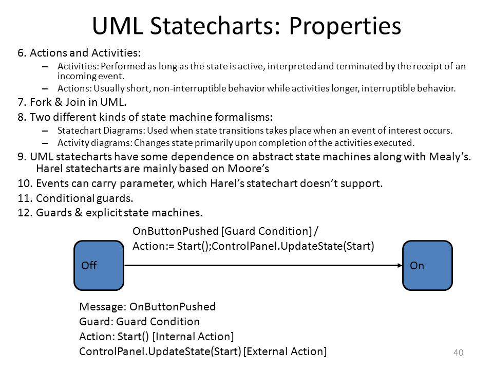 UML Statecharts: Properties 6. Actions and Activities: – Activities: Performed as long as the state is active, interpreted and terminated by the recei