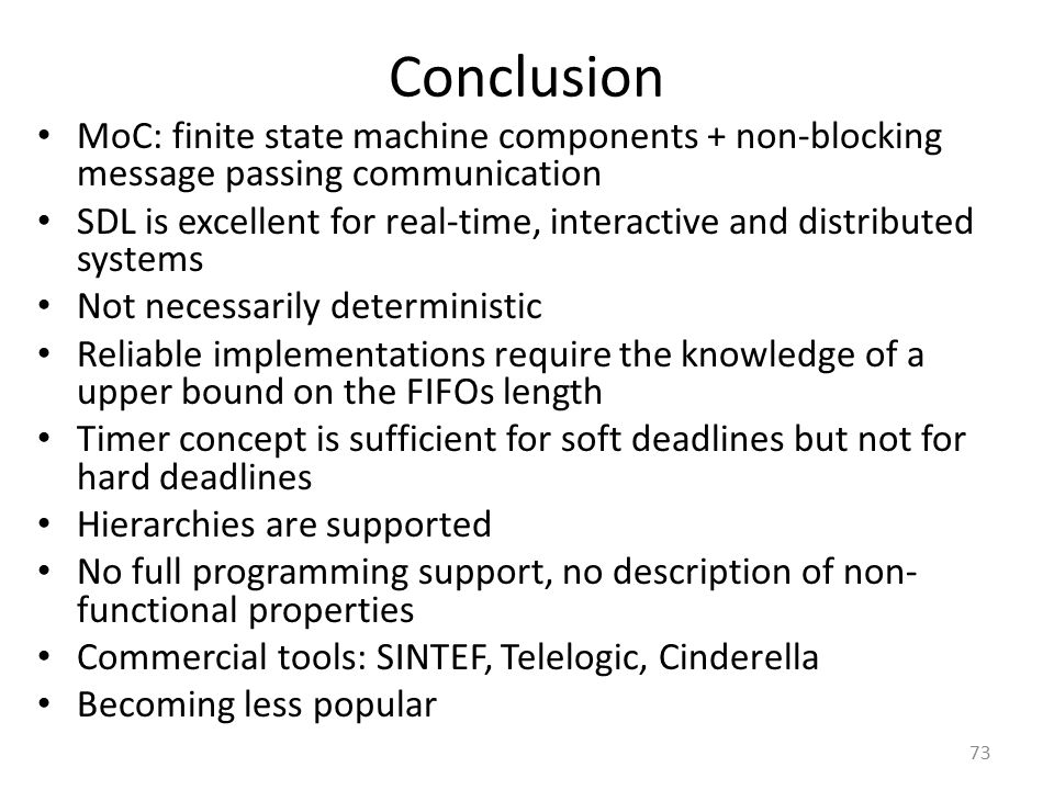73 Conclusion MoC: finite state machine components + non-blocking message passing communication SDL is excellent for real-time, interactive and distri