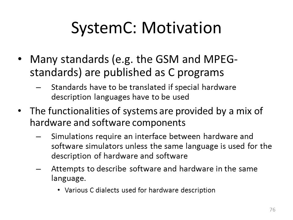 SystemC: Motivation Many standards (e.g. the GSM and MPEG- standards) are published as C programs – Standards have to be translated if special hardwar