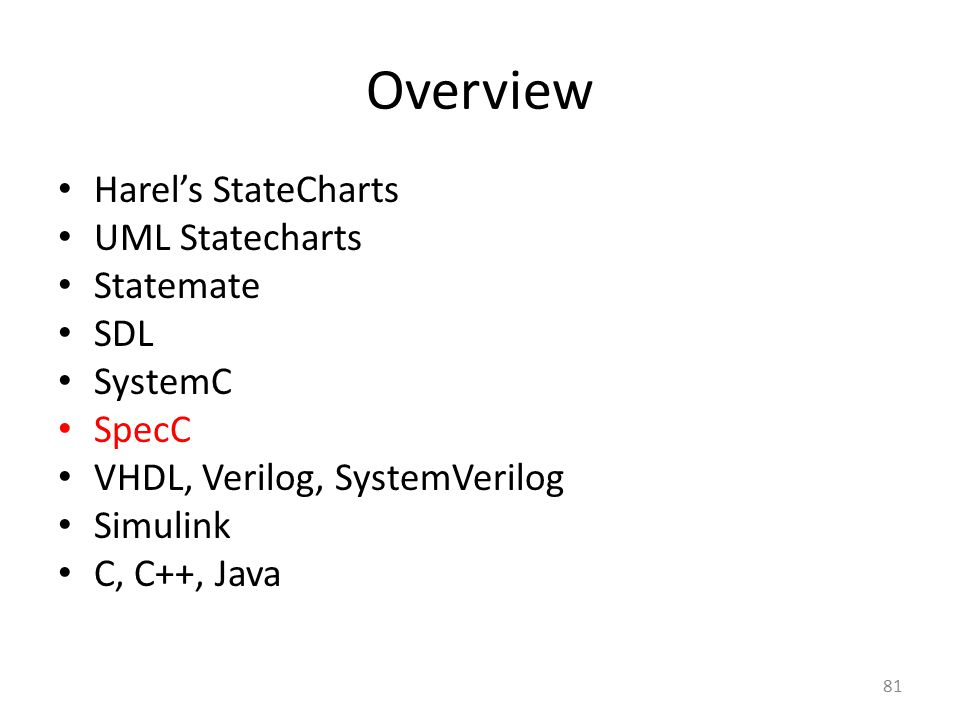 Overview Harel's StateCharts UML Statecharts Statemate SDL SystemC SpecC VHDL, Verilog, SystemVerilog Simulink C, C++, Java 81