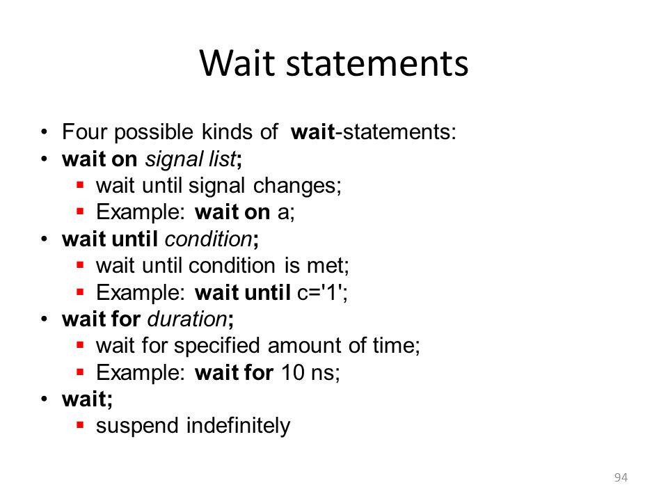 Wait statements Four possible kinds of wait-statements: wait on signal list;  wait until signal changes;  Example: wait on a; wait until condition;