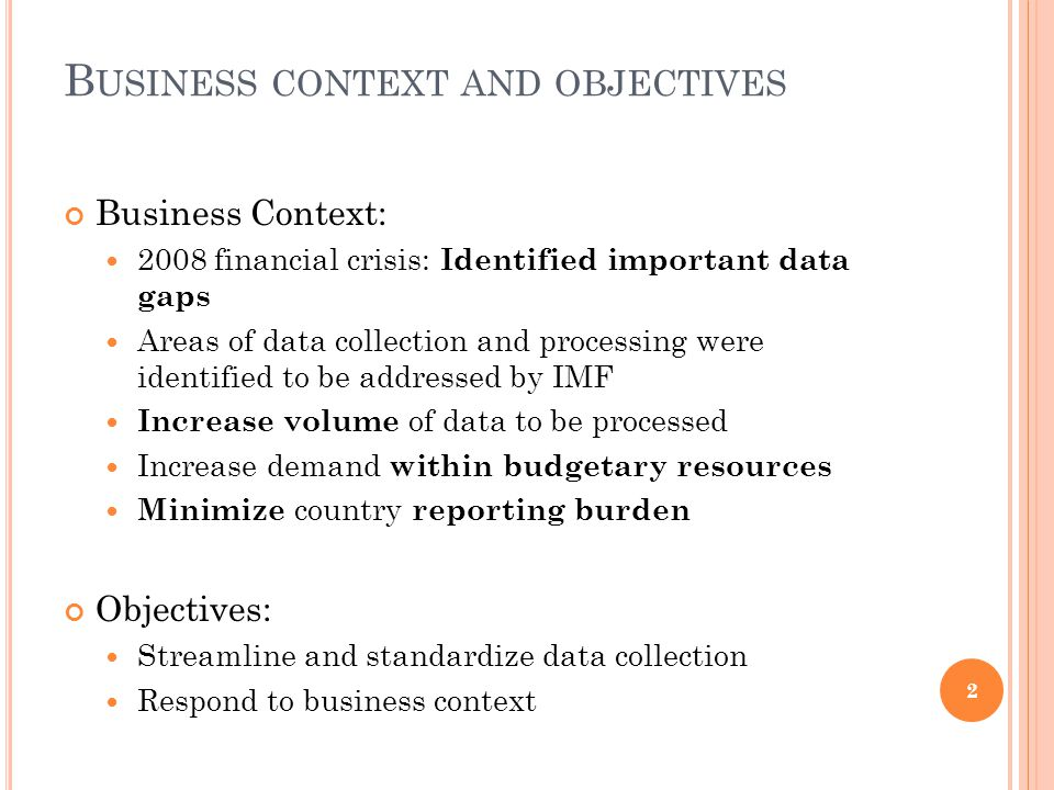 B USINESS CONTEXT AND OBJECTIVES Business Context: 2008 financial crisis: Identified important data gaps Areas of data collection and processing were