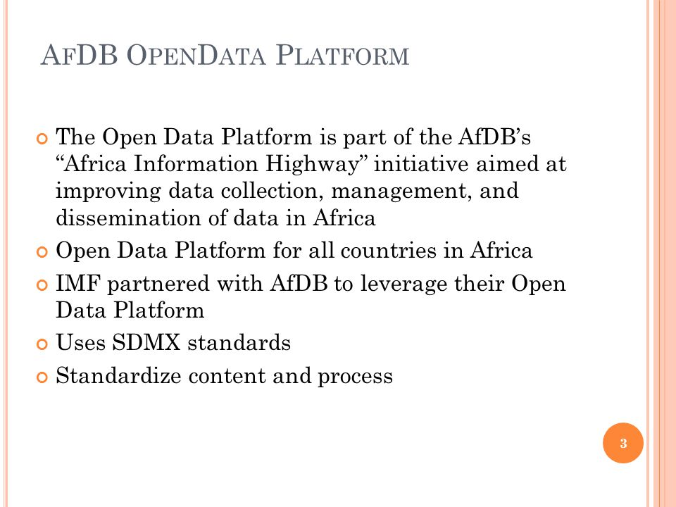 A F DB O PEN D ATA P LATFORM The Open Data Platform is part of the AfDB's Africa Information Highway initiative aimed at improving data collection, management, and dissemination of data in Africa Open Data Platform for all countries in Africa IMF partnered with AfDB to leverage their Open Data Platform Uses SDMX standards Standardize content and process 3