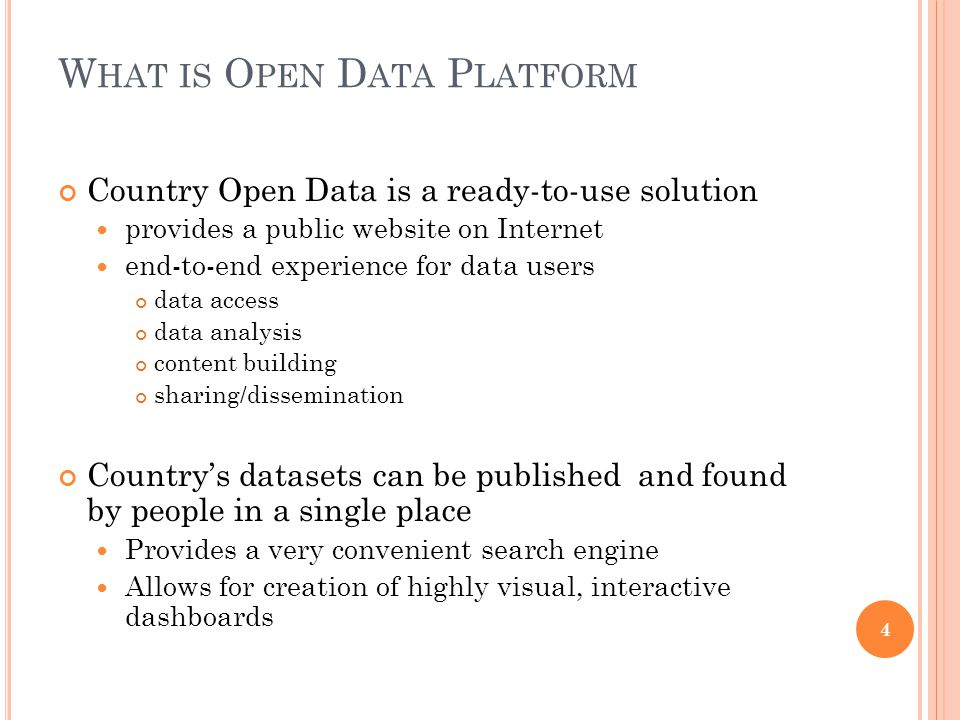 W HAT IS O PEN D ATA P LATFORM Country Open Data is a ready-to-use solution provides a public website on Internet end-to-end experience for data users