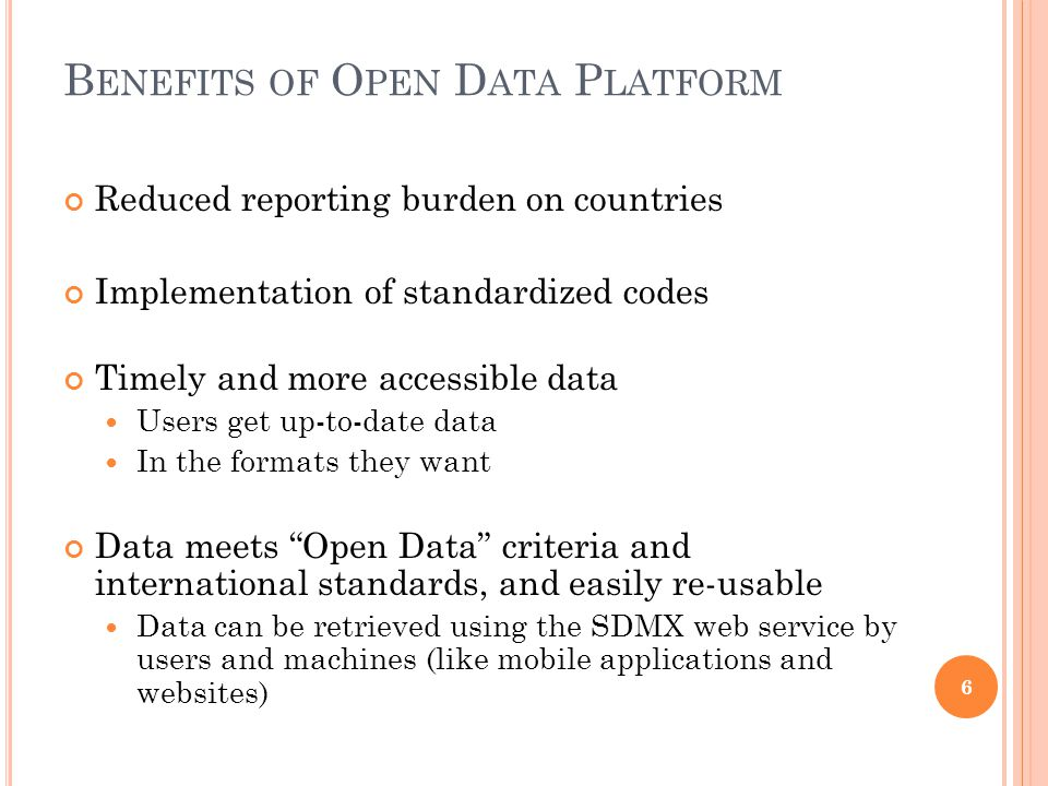 B ENEFITS OF O PEN D ATA P LATFORM Reduced reporting burden on countries Implementation of standardized codes Timely and more accessible data Users get up-to-date data In the formats they want Data meets Open Data criteria and international standards, and easily re-usable Data can be retrieved using the SDMX web service by users and machines (like mobile applications and websites) 6