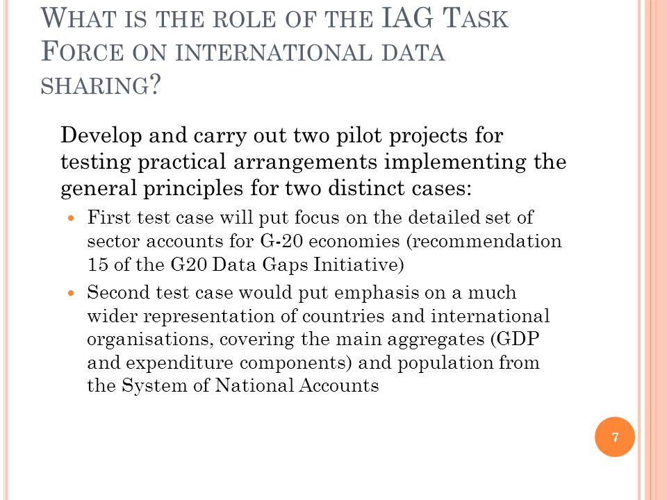 W HAT IS THE ROLE OF THE IAG T ASK F ORCE ON INTERNATIONAL DATA SHARING ? Develop and carry out two pilot projects for testing practical arrangements