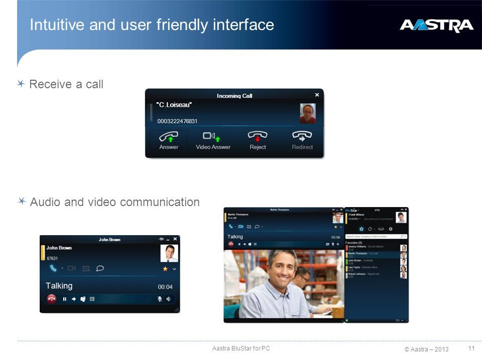 © Aastra – 2013 Receive a call Intuitive and user friendly interface Audio and video communication Aastra BluStar for PC 11