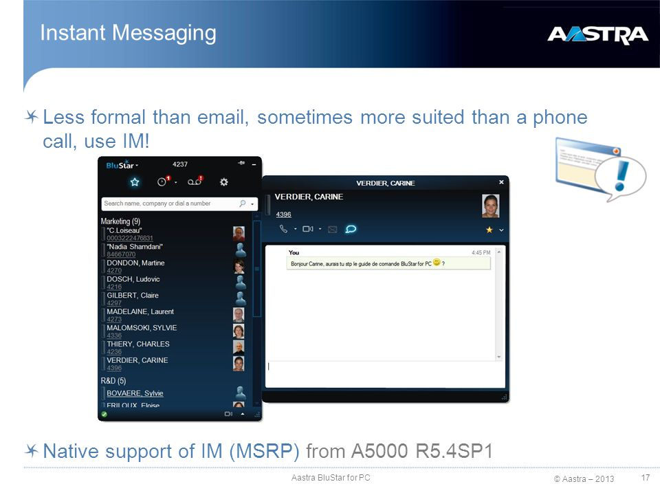 © Aastra – 2013 Instant Messaging Less formal than email, sometimes more suited than a phone call, use IM! Native support of IM (MSRP) from A5000 R5.4