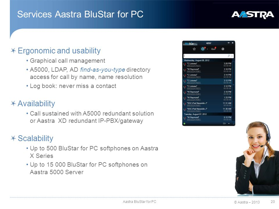 © Aastra – 2013 Services Aastra BluStar for PC Ergonomic and usability Graphical call management A5000, LDAP, AD find-as-you-type directory access for