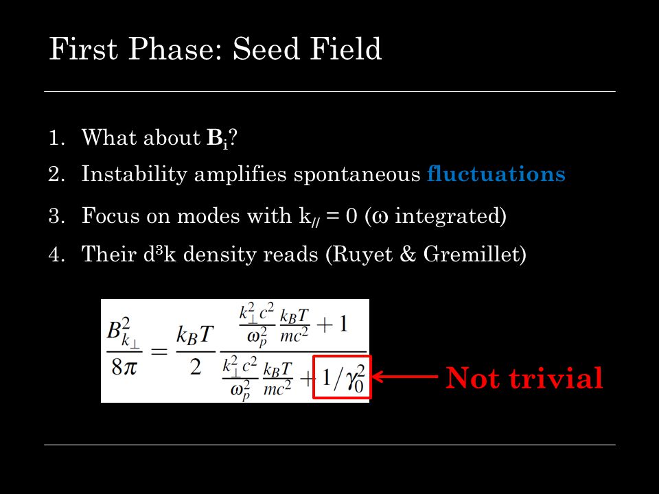 First Phase: Seed Field 1.What about B i ? 2.Instability amplifies spontaneous fluctuations 3.Focus on modes with k // = 0 (  integrated) 4.Their d 3