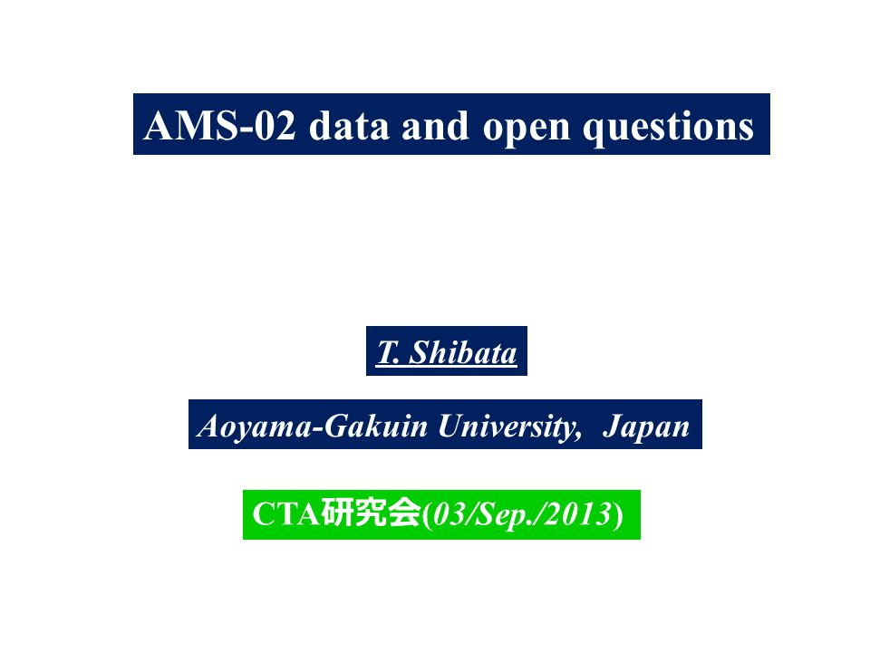 AMS-02 data and open questions T. Shibata Aoyama-Gakuin University, Japan CTA 研究会 (03/Sep./2013)