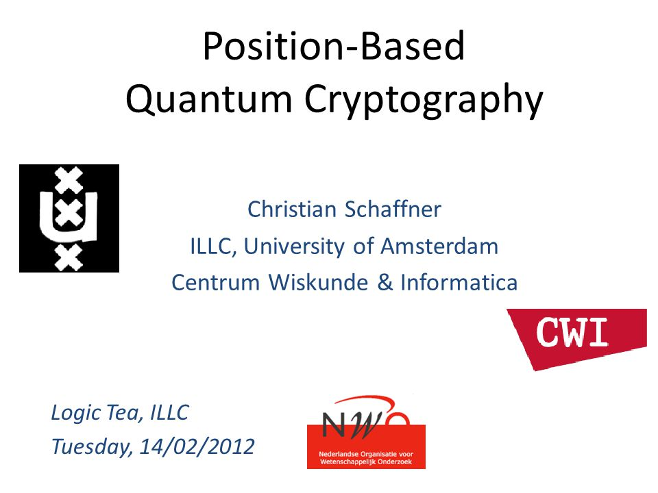 Position-Based Quantum Cryptography Christian Schaffner ILLC, University of Amsterdam Centrum Wiskunde & Informatica Logic Tea, ILLC Tuesday, 14/02/20