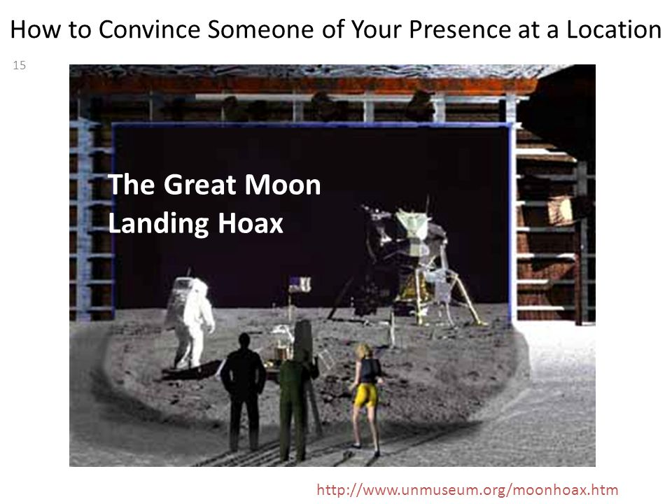 15 How to Convince Someone of Your Presence at a Location The Great Moon Landing Hoax http://www.unmuseum.org/moonhoax.htm