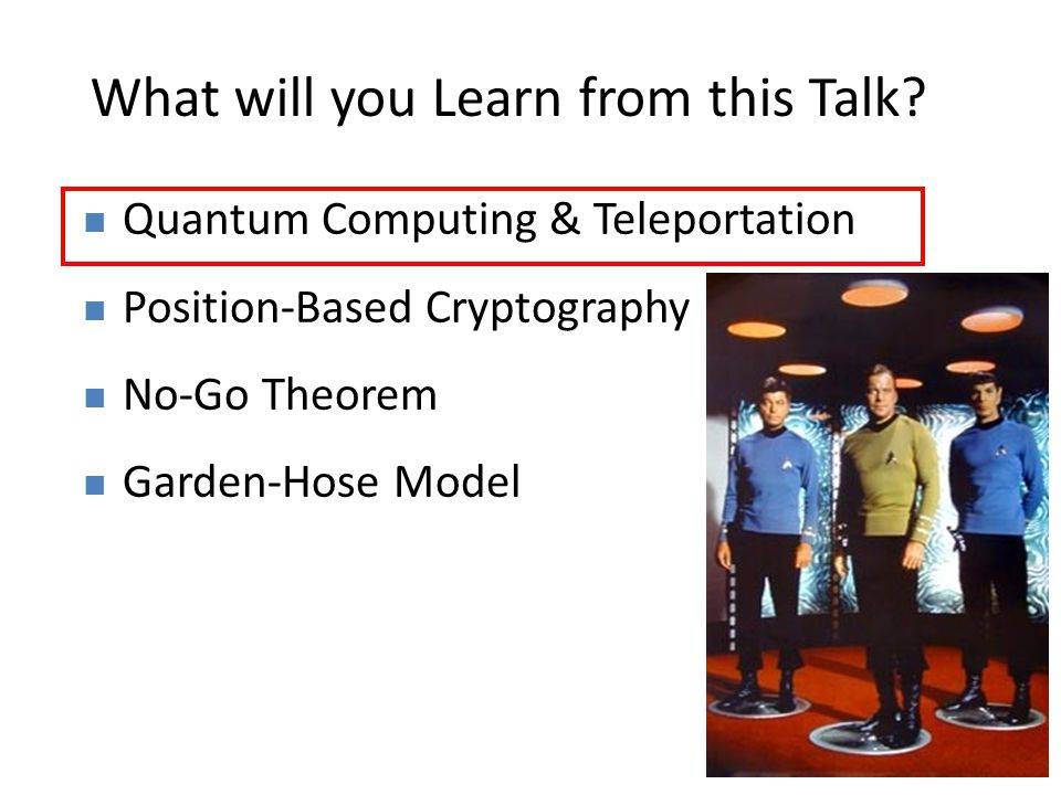 2 What will you Learn from this Talk? Quantum Computing & Teleportation Position-Based Cryptography No-Go Theorem Garden-Hose Model