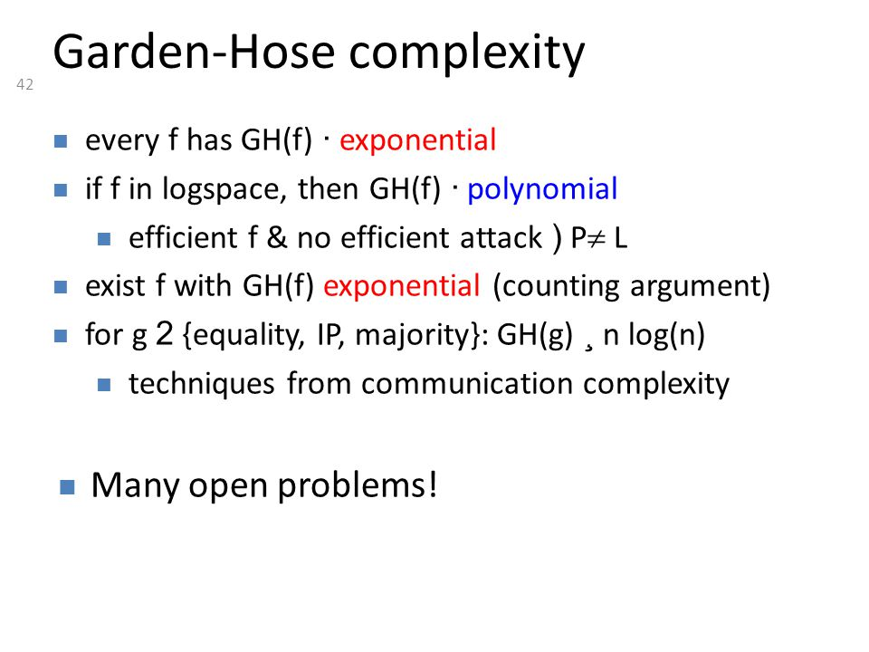 42 Garden-Hose complexity every f has GH(f) · exponential if f in logspace, then GH(f) · polynomial efficient f & no efficient attack ) P  L exist f with GH(f) exponential (counting argument) for g 2 {equality, IP, majority}: GH(g) ¸ n log(n) techniques from communication complexity Many open problems!