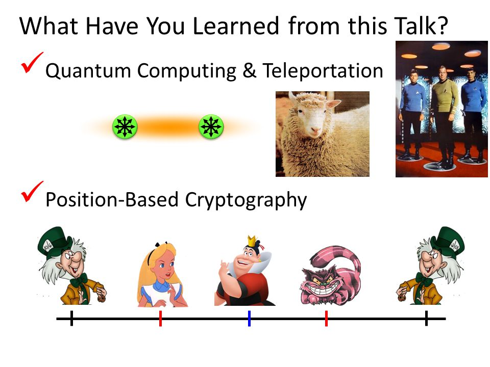 43 What Have You Learned from this Talk? Quantum Computing & Teleportation Position-Based Cryptography