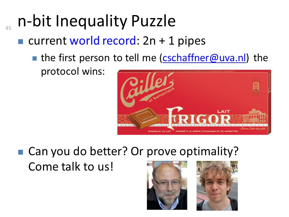 45 n-bit Inequality Puzzle current world record: 2n + 1 pipes the first person to tell me (cschaffner@uva.nl) the protocol wins:cschaffner@uva.nl Can