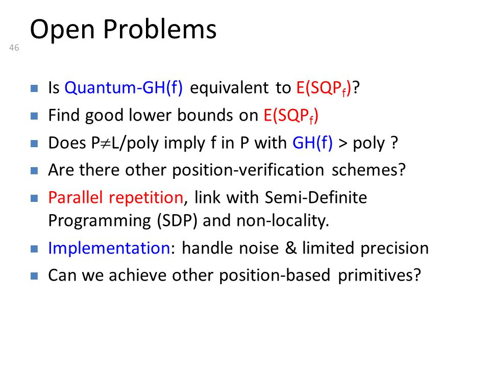 46 Open Problems Is Quantum-GH(f) equivalent to E(SQP f )? Find good lower bounds on E(SQP f ) Does P  L/poly imply f in P with GH(f) > poly ? Are th