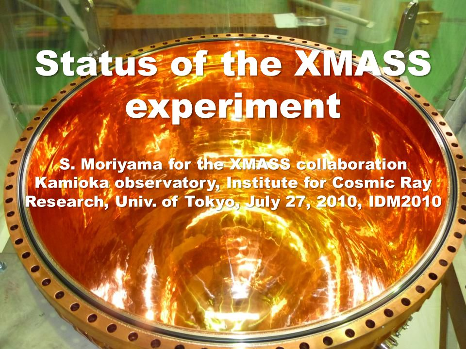 Status of the XMASS experiment S. Moriyama for the XMASS collaboration Kamioka observatory, Institute for Cosmic Ray Research, Univ. of Tokyo, July 27