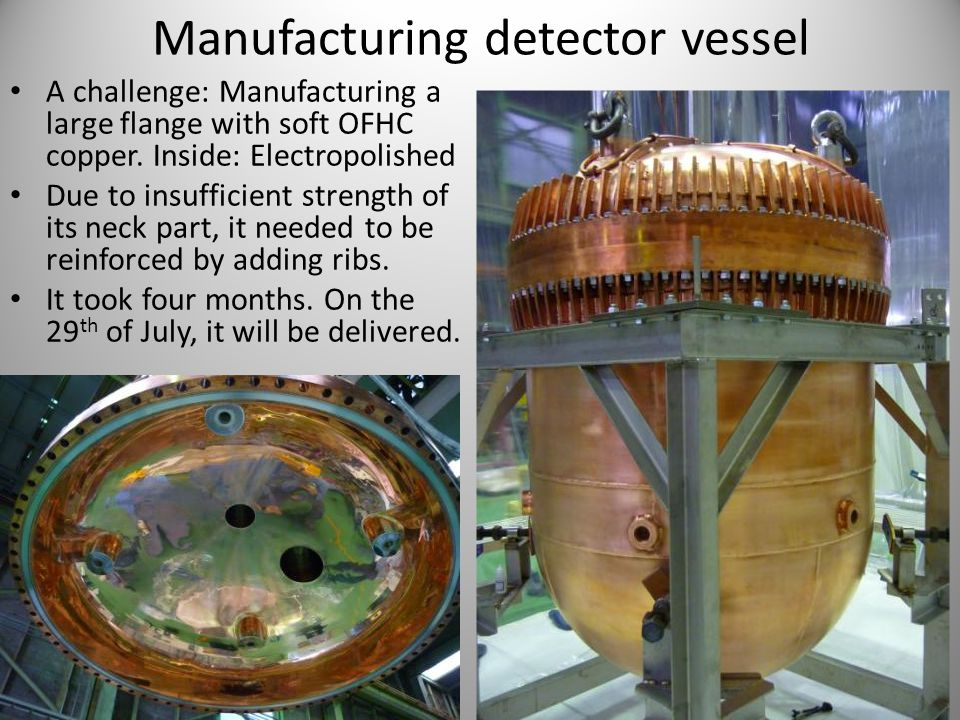 Manufacturing detector vessel A challenge: Manufacturing a large flange with soft OFHC copper. Inside: Electropolished Due to insufficient strength of