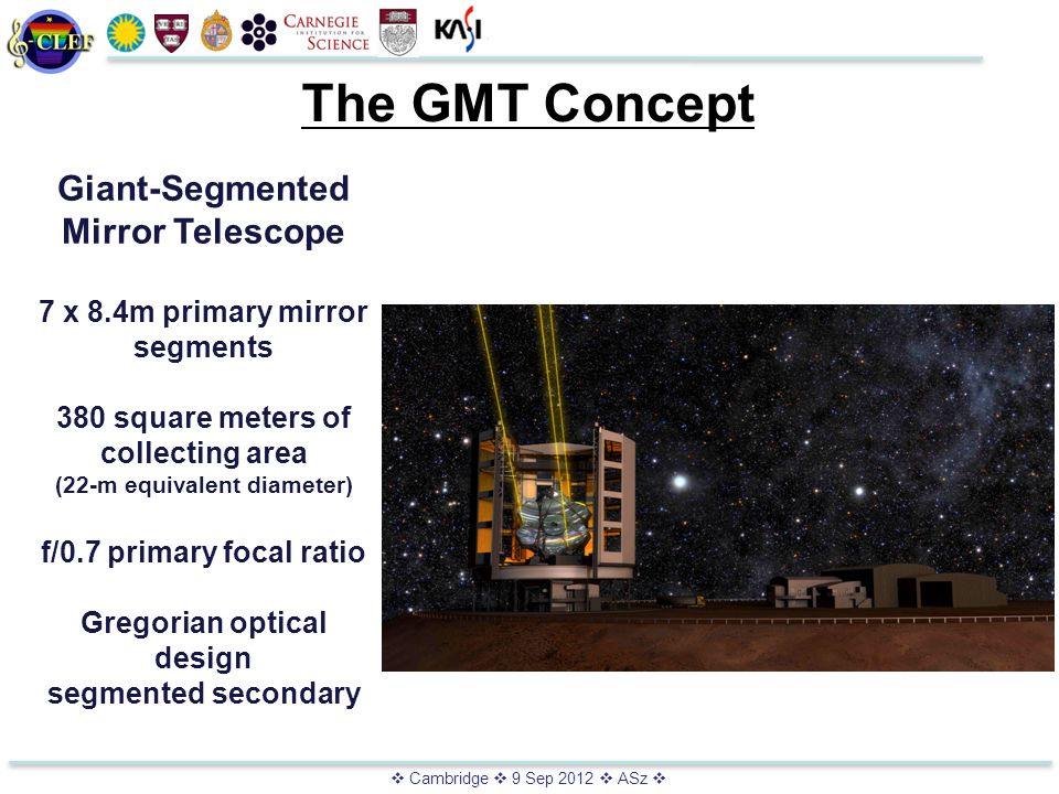  Cambridge  9 Sep 2012  ASz  The GMT Concept Giant-Segmented Mirror Telescope 7 x 8.4m primary mirror segments 380 square meters of collecting area (22-m equivalent diameter) f/0.7 primary focal ratio Gregorian optical design segmented secondary