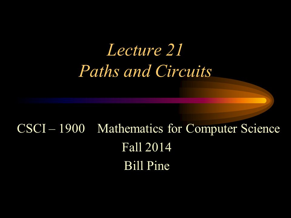Lecture 21 Paths and Circuits CSCI – 1900 Mathematics for Computer Science Fall 2014 Bill Pine