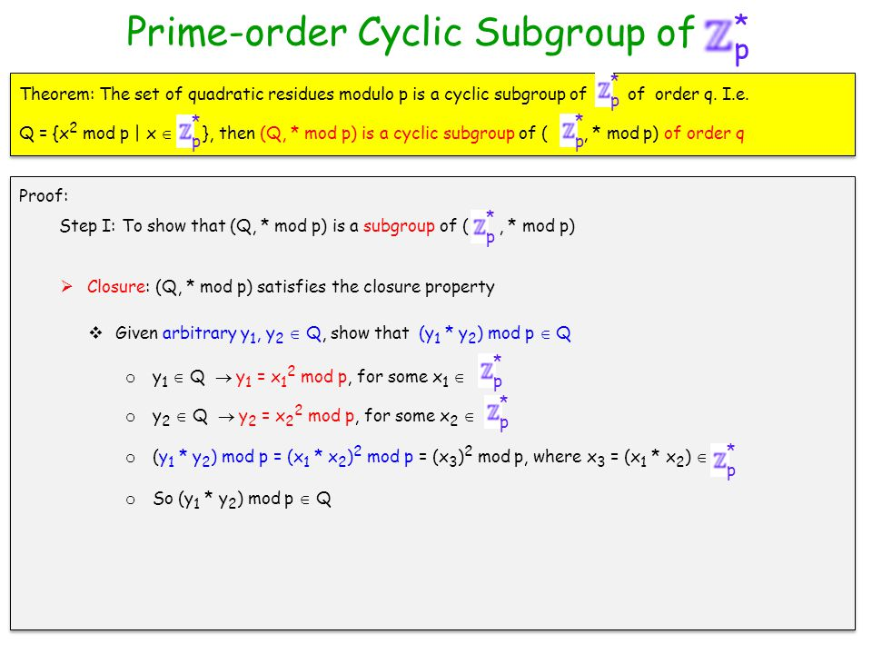 p * Prime-order Cyclic Subgroup of  Closure: (Q, * mod p) satisfies the closure property  Given arbitrary y 1, y 2  Q, show that (y 1 * y 2 ) mod p  Q o y 1  Q  y 1 = x 1 2 mod p, for some x 1  p * o y 2  Q  y 2 = x 2 2 mod p, for some x 2  p * o (y 1 * y 2 ) mod p = (x 1 * x 2 ) 2 mod p = (x 3 ) 2 mod p, where x 3 = (x 1 * x 2 )  p * o So (y 1 * y 2 ) mod p  Q Theorem: The set of quadratic residues modulo p is a cyclic subgroup of of order q.
