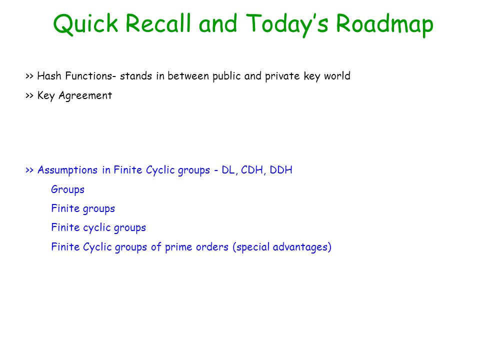Quick Recall and Today's Roadmap >> Hash Functions- stands in between public and private key world >> Key Agreement >> Assumptions in Finite Cyclic groups - DL, CDH, DDH Groups Finite groups Finite cyclic groups Finite Cyclic groups of prime orders (special advantages)