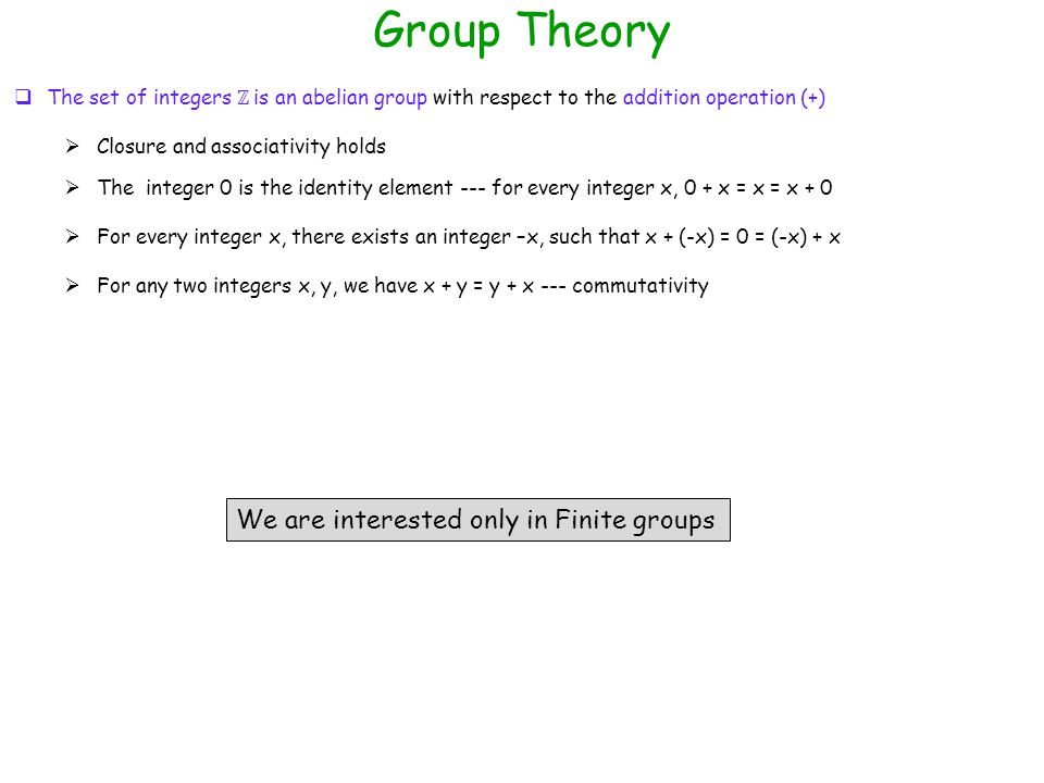 Group Theory  Closure and associativity holds  The integer 0 is the identity element --- for every integer x, 0 + x = x = x + 0  For every integer x, there exists an integer –x, such that x + (-x) = 0 = (-x) + x  For any two integers x, y, we have x + y = y + x --- commutativity We are interested only in Finite groups