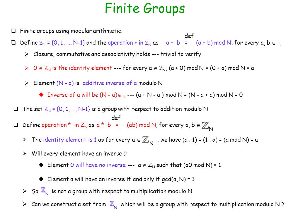 Finite Groups a + b = (a + b) mod N, for every a, b  N def  Closure, commutative and associativity holds --- trivial to verify  Inverse of a will be (N - a)  N --- (a + N - a ) mod N = (N - a + a) mod N = 0  Element (N - a) is additive inverse of a modulo N  Finite groups using modular arithmetic.