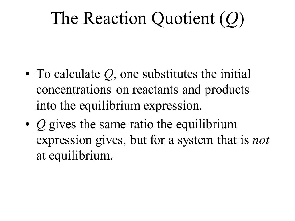 Applications of Equilibrium Constants Predicting the Direction of Reaction We define Q, the reaction quotient, for a reaction at conditions NOT at equilibrium as where [A], [B], [P], and [Q] are molarities at any time.